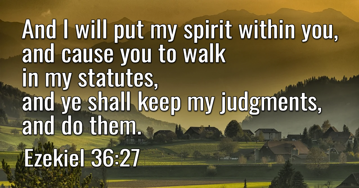 And I will put my spirit within you, and cause you to walk in my statutes, and ye shall keep my judgments, and do them