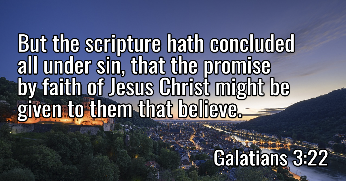 But the scripture hath concluded all under sin, that the promise by faith of Jesus Christ might be given to them that believe