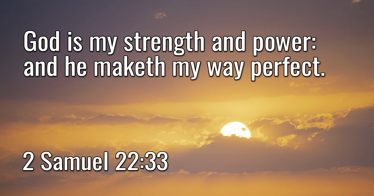 God is my strength and power- and he maketh my way perfect
