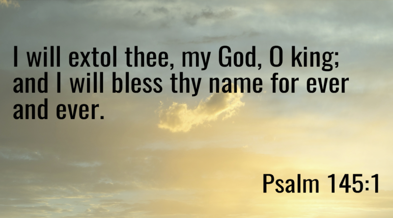 I will extol thee, my God, O king; and I will bless thy name for ever and ever