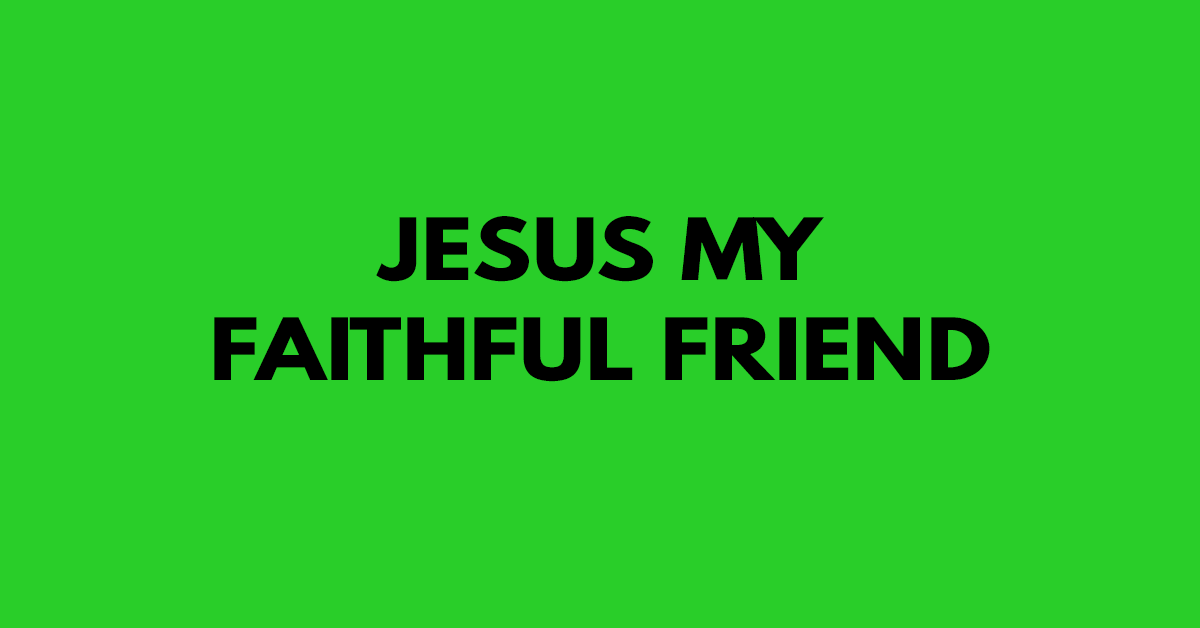 Jesus my faithful friend