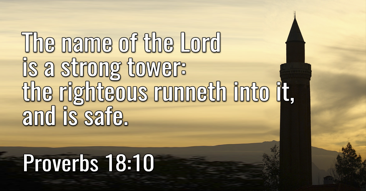 The name of the Lord is a strong tower: the righteous runneth into it, and is safe