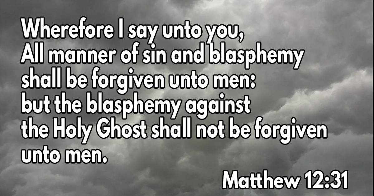 Wherefore I say unto you, All manner of sin and blasphemy shall be forgiven unto men- but the blasphemy against the Holy Ghost shall not be forgiven unto men