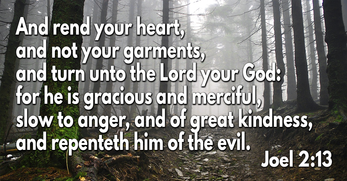 And rend your heart, and not your garments, and turn unto the Lord your God- for he is gracious and merciful, slow to anger, and of great kindness, and repenteth him of the evil