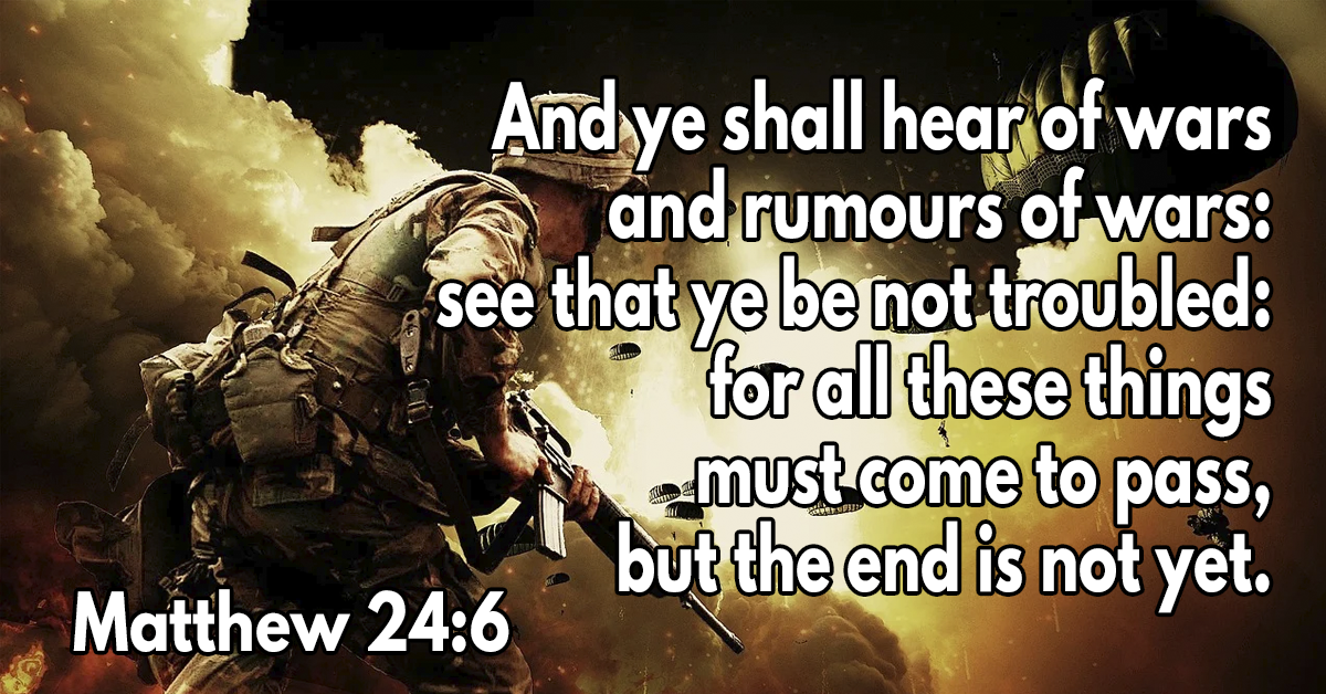 And ye shall hear of wars and rumours of wars- see that ye be not troubled- for all these things must come to pass, but the end is not yet