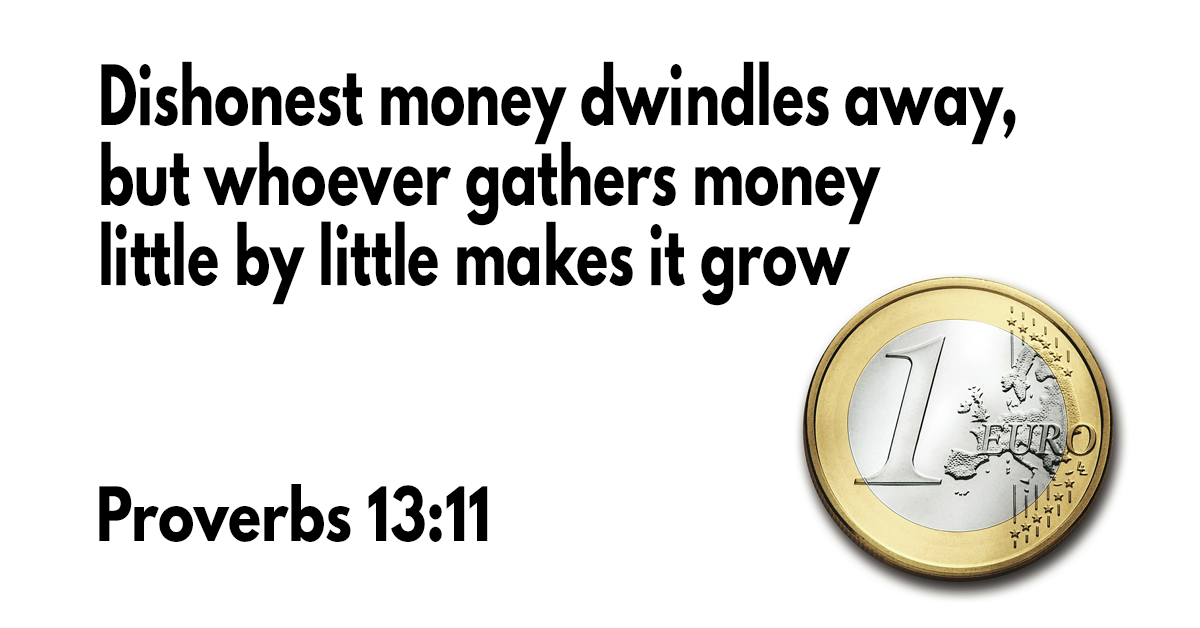 Dishonest money dwindles away, but whoever gathers money little by little makes it grow