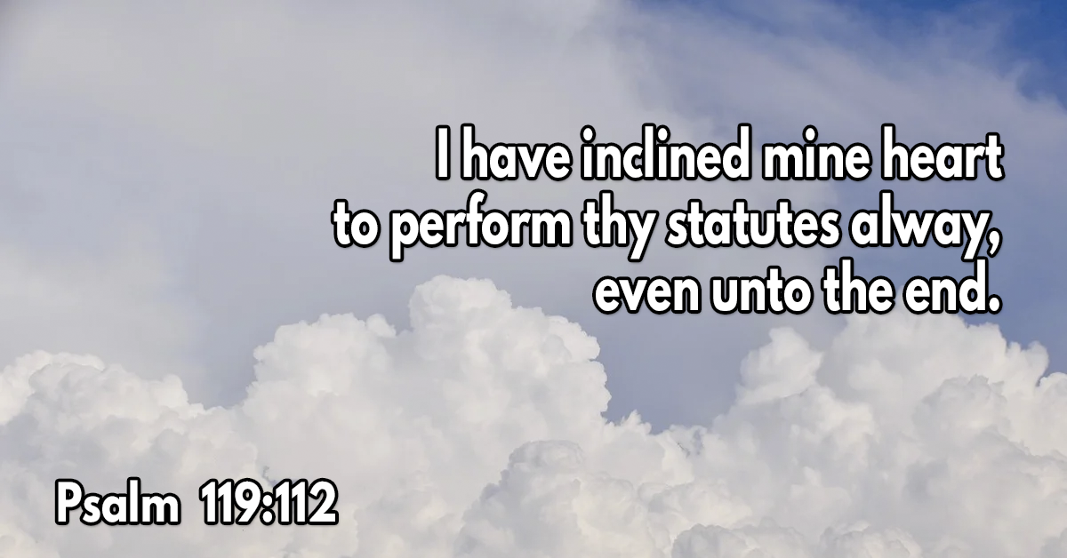 I have inclined mine heart to perform thy statutes alway, even unto the end