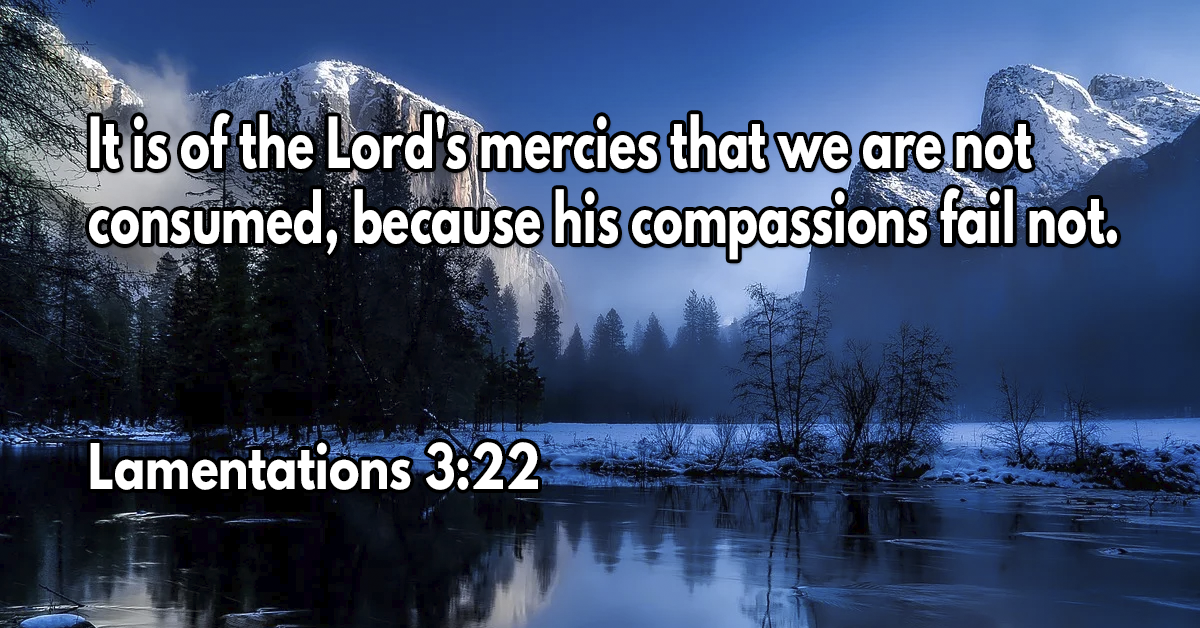 It is of the Lord's mercies that we are not consumed, because his compassions fail not