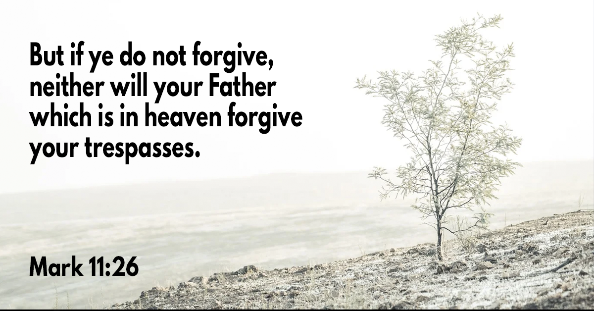 But if ye do not forgive, neither will your Father which is in heaven forgive your trespasses
