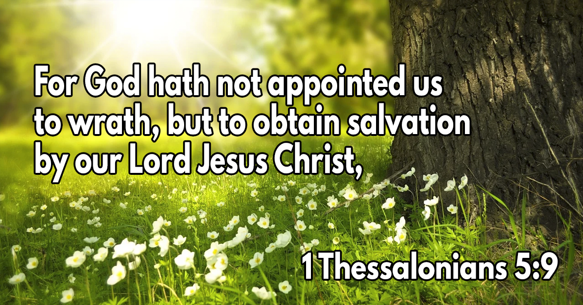 For God hath not appointed us to wrath, but to obtain salvation by our Lord Jesus Christ