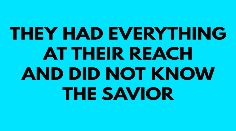 They had everything at their reach and did not know the Savior