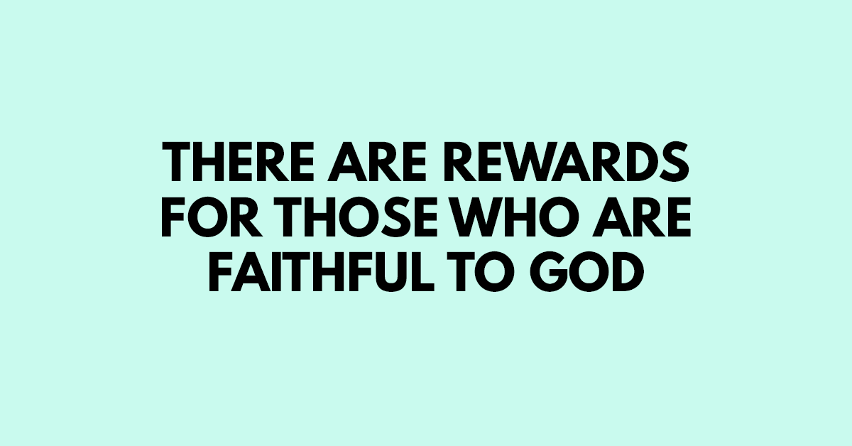 There are rewards for those who are faithful to God