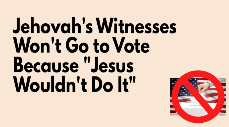 Jehovah's Witnesses Won't Go to Vote Because Jesus Wouldn't Do It