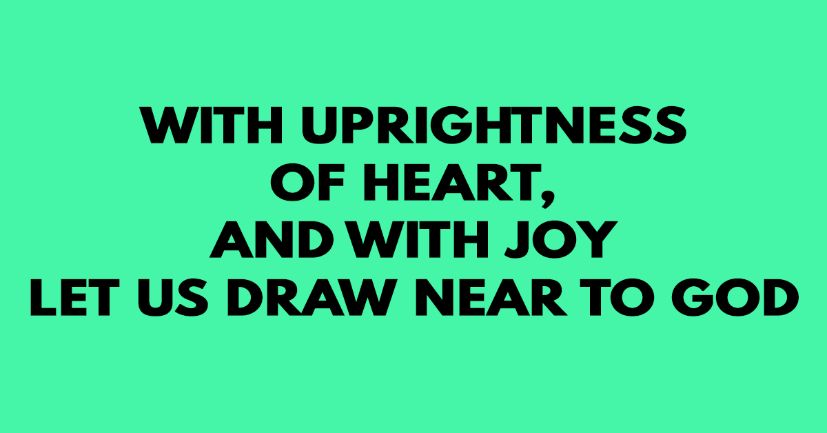 With uprightness of heart, and with joy let us draw near to God