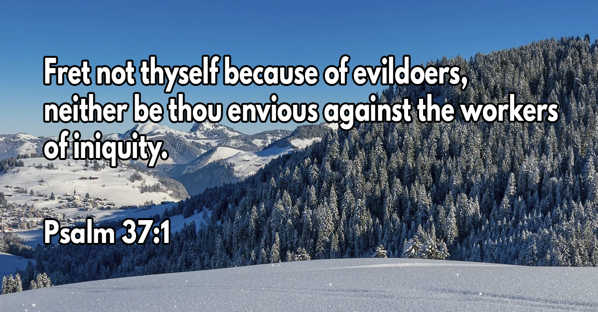 Fret not thyself because of evildoers, neither be thou envious against the workers of iniquity