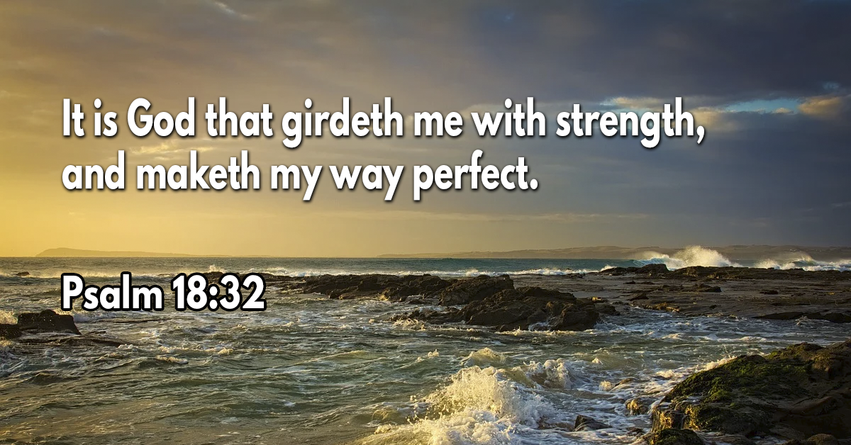 It is God that girdeth me with strength, and maketh my way perfect