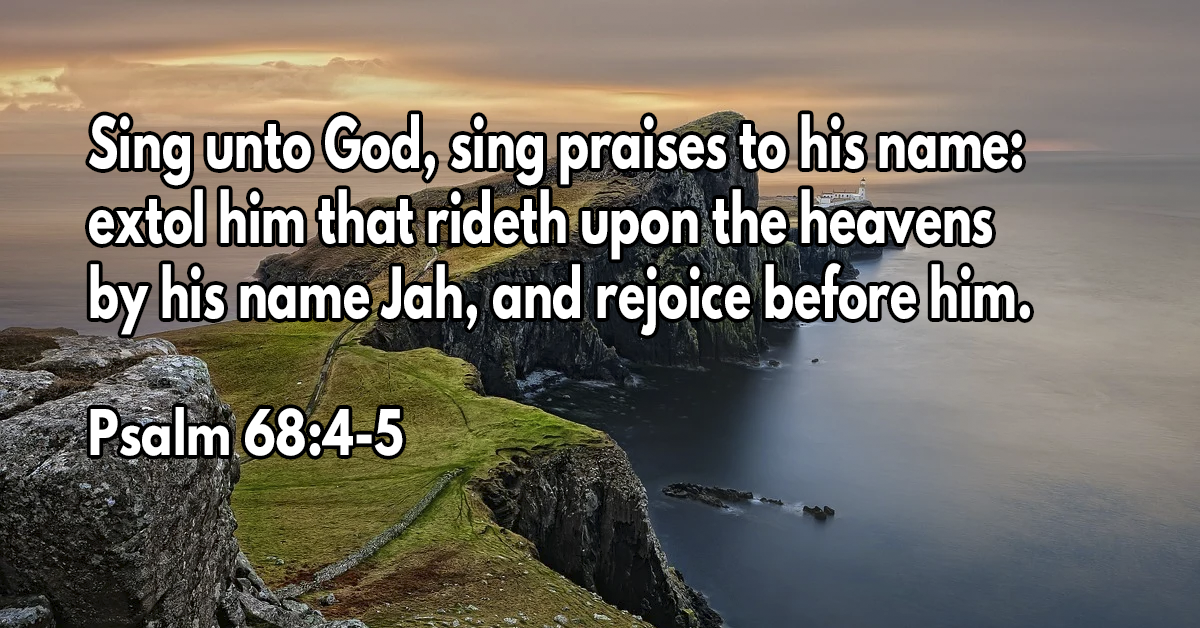 Sing unto God, sing praises to his name- extol him that rideth upon the heavens by his name Jah, and rejoice before him