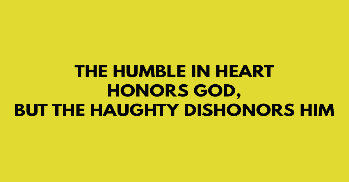 The humble in heart honors God, but the haughty dishonors Him