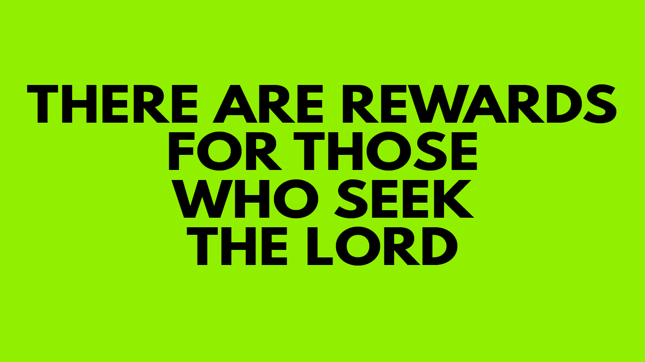 There are rewards for those who seek the Lord