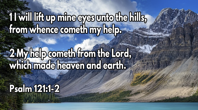 I will lift up mine eyes unto the hills, from whence cometh my help