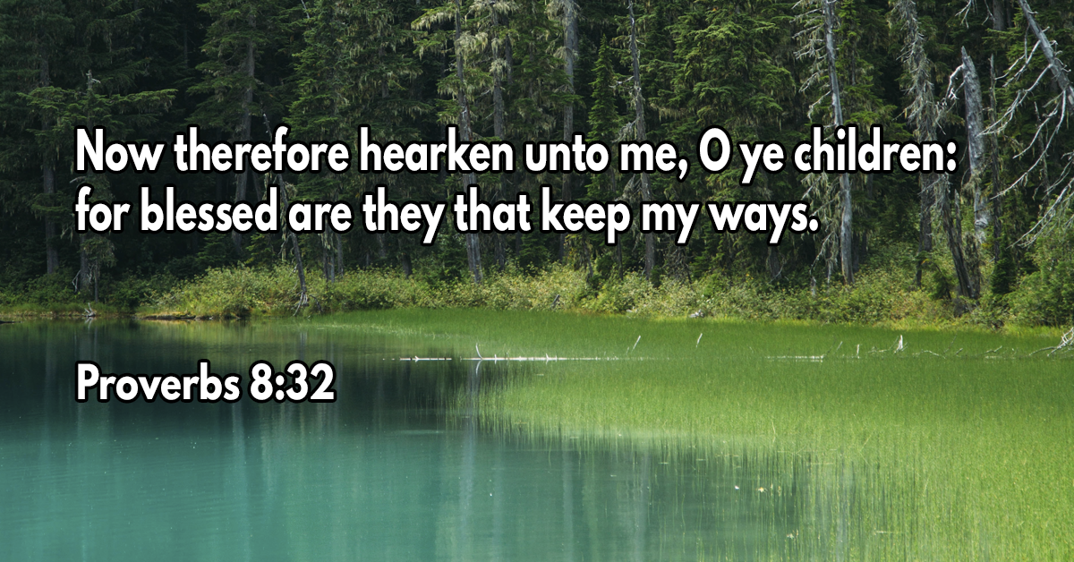 Now therefore hearken unto me, O ye children- for blessed are they that keep my ways
