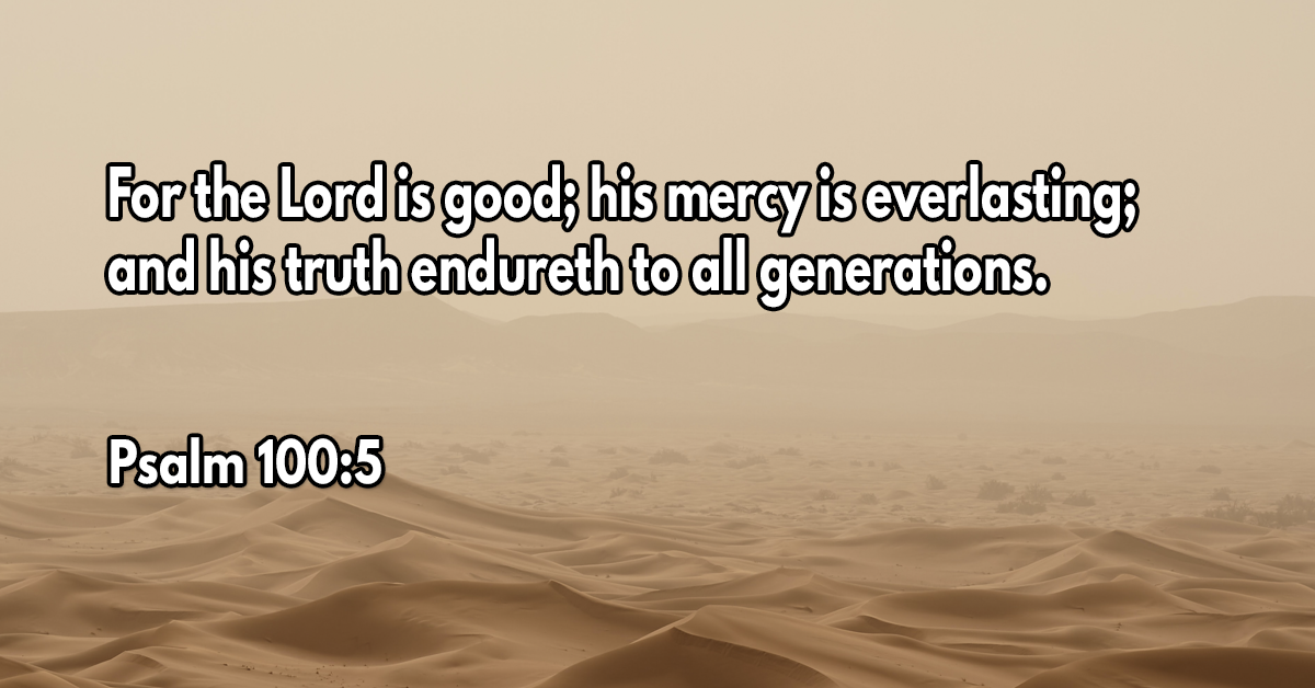 For the Lord is good; his mercy is everlasting; and his truth endureth to all generations