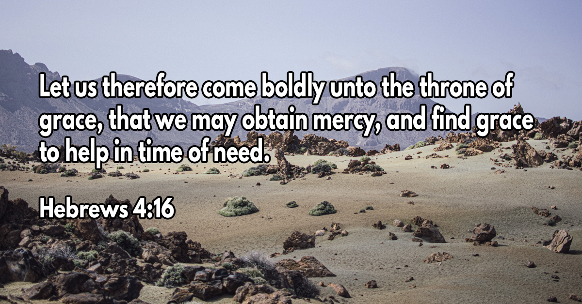 Let us therefore come boldly unto the throne of grace, that we may obtain mercy, and find grace to help in time of need