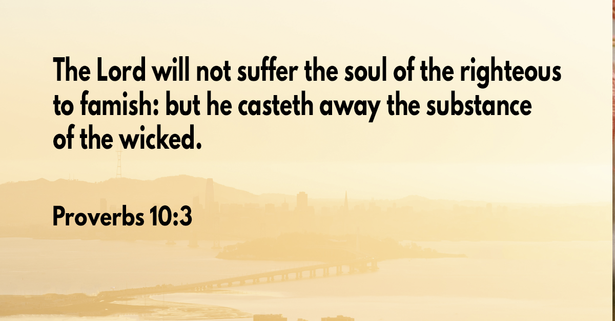 The Lord will not suffer the soul of the righteous to famish- but he casteth away the substance of the wicked
