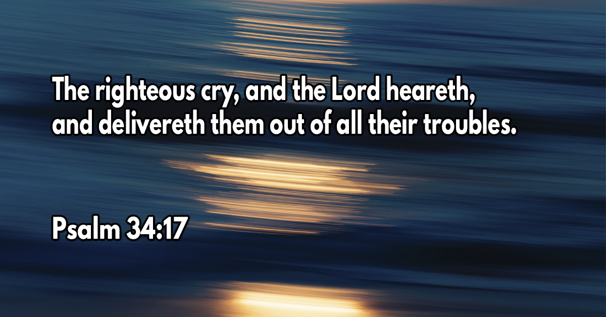 The righteous cry, and the Lord heareth, and delivereth them out of all their troubles