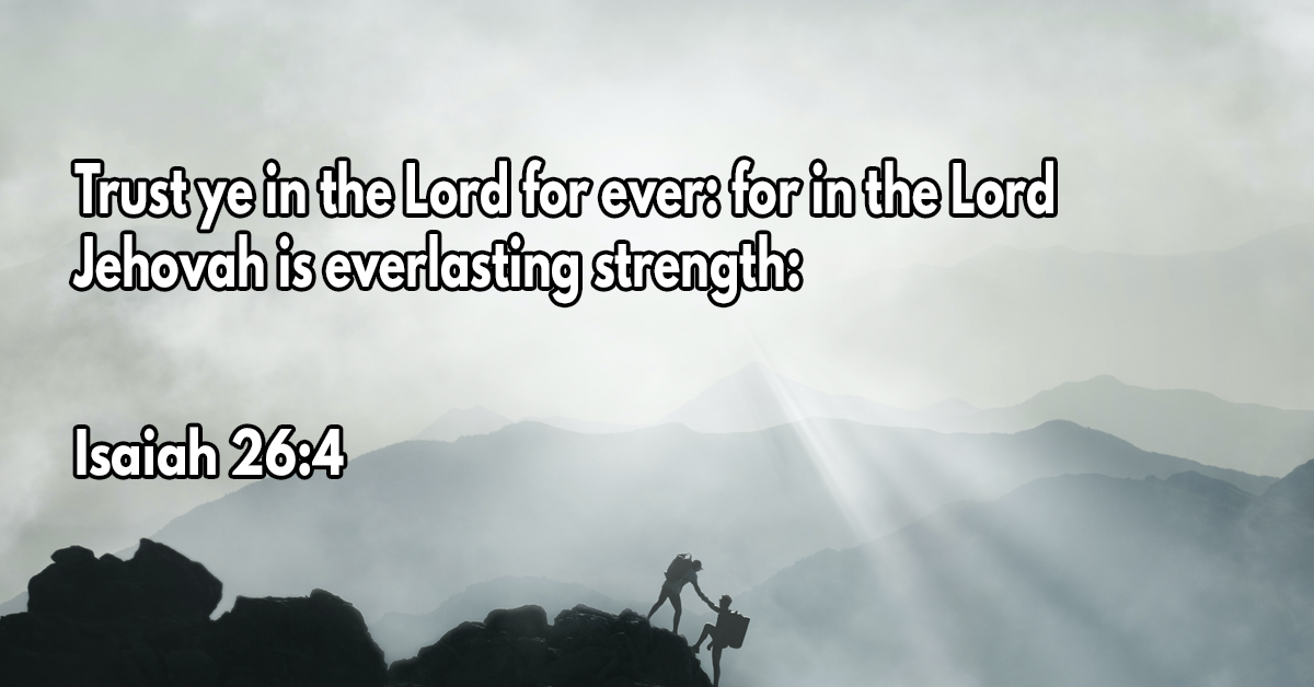 Trust ye in the Lord for ever- for in the Lord Jehovah is everlasting strength
